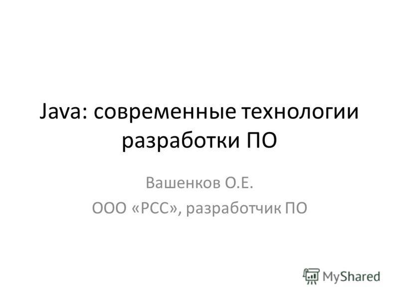 Java: современные технологии разработки ПО Вашенков О.Е. ООО «РСС», разработчик ПО