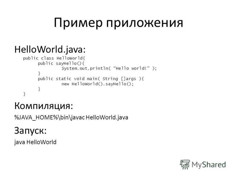 Пример приложения HelloWorld.java: public class HelloWorld{ public sayHello(){ System.out.println( Hello world! ); } public static void main( String []args ){ new HelloWorld().sayHello(); } Компиляция: %JAVA_HOME%\bin\javac HelloWorld.java Запуск: ja