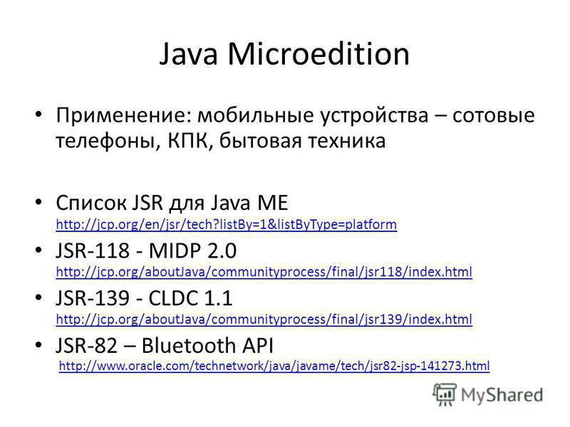 Java Microedition Применение: мобильные устройства – сотовые телефоны, КПК, бытовая техника Список JSR для Java ME http://jcp.org/en/jsr/tech?listBy=1&listByType=platform http://jcp.org/en/jsr/tech?listBy=1&listByType=platform JSR-118 - MIDP 2.0 http