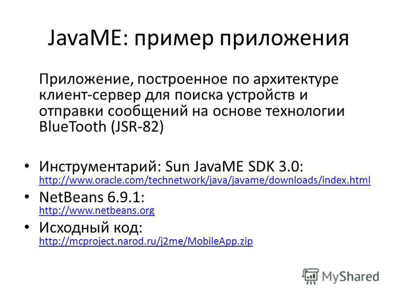 JavaME: пример приложения Приложение, построенное по архитектуре клиент-сервер для поиска устройств и отправки сообщений на основе технологии BlueTooth (JSR-82) Инструментарий: Sun JavaME SDK 3.0: http://www.oracle.com/technetwork/java/javame/downloa