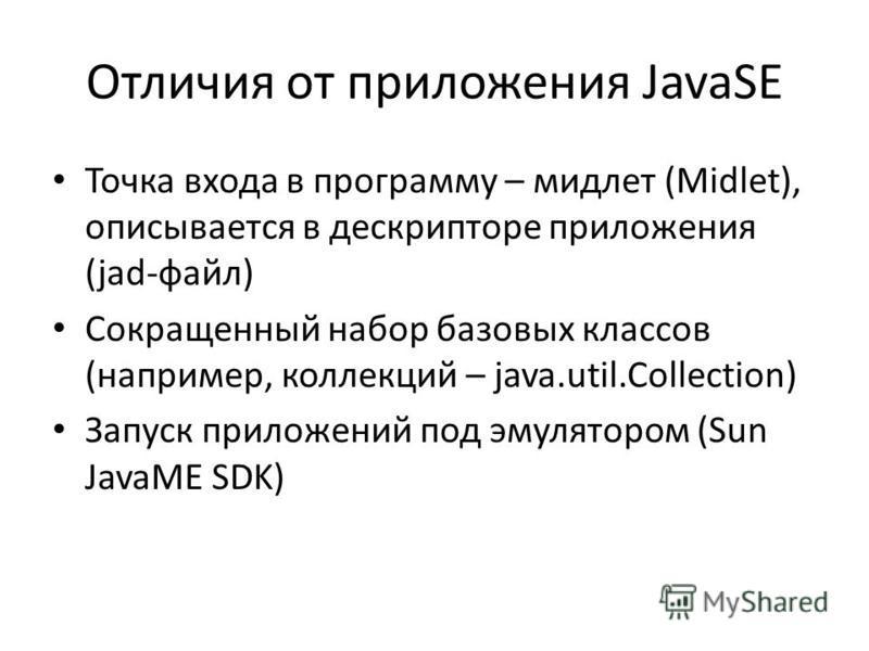 Отличия от приложения JavaSE Точка входа в программу – мидлет (Midlet), описывается в дескрипторе приложения (jad-файл) Сокращенный набор базовых классов (например, коллекций – java.util.Collection) Запуск приложений под эмулятором (Sun JavaME SDK)