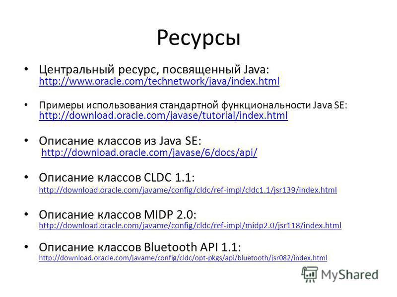 Ресурсы Центральный ресурс, посвященный Java: http://www.oracle.com/technetwork/java/index.html http://www.oracle.com/technetwork/java/index.html Примеры использования стандартной функциональности Java SE: http://download.oracle.com/javase/tutorial/i