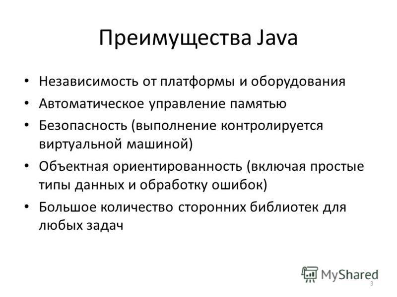 3 Преимущества Java Независимость от платформы и оборудования Автоматическое управление памятью Безопасность (выполнение контролируется виртуальной машиной) Объектная ориентированность (включая простые типы данных и обработку ошибок) Большое количест
