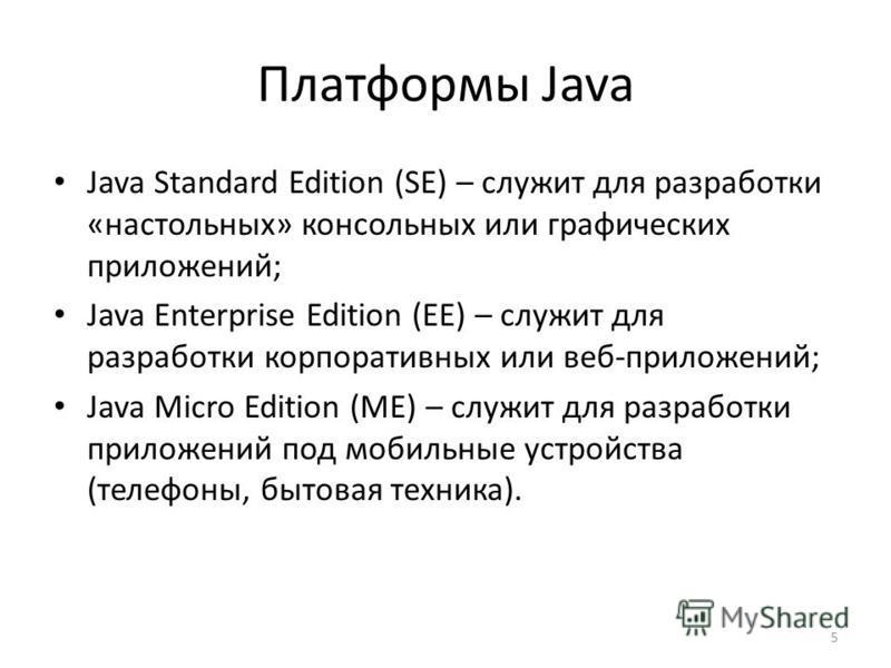 5 Платформы Java Java Standard Edition (SE) – служит для разработки «настольных» консольных или графических приложений; Java Enterprise Edition (EE) – служит для разработки корпоративных или веб-приложений; Java Micro Edition (ME) – служит для разраб
