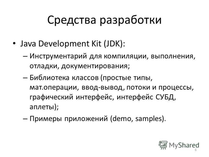 6 Средства разработки Java Development Kit (JDK): – Инструментарий для компиляции, выполнения, отладки, документирования; – Библиотека классов (простые типы, мат.операции, ввод-вывод, потоки и процессы, графический интерфейс, интерфейс СУБД, аплеты);