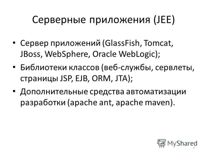 7 Серверные приложения (JEE) Сервер приложений (GlassFish, Tomcat, JBoss, WebSphere, Oracle WebLogic); Библиотеки классов (веб-службы, сервлеты, страницы JSP, EJB, ORM, JTA); Дополнительные средства автоматизации разработки (apache ant, apache maven)
