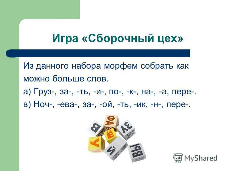 Игра «Сборочный цех» Из данного набора морфем собрато как можно больше слов. а) Груз-, за-, -то, -и-, по-, -к-, на-, -а, пере-. в) Ноч-, -ева-, за-, -ой, -то, -ик, -н-, пере-.