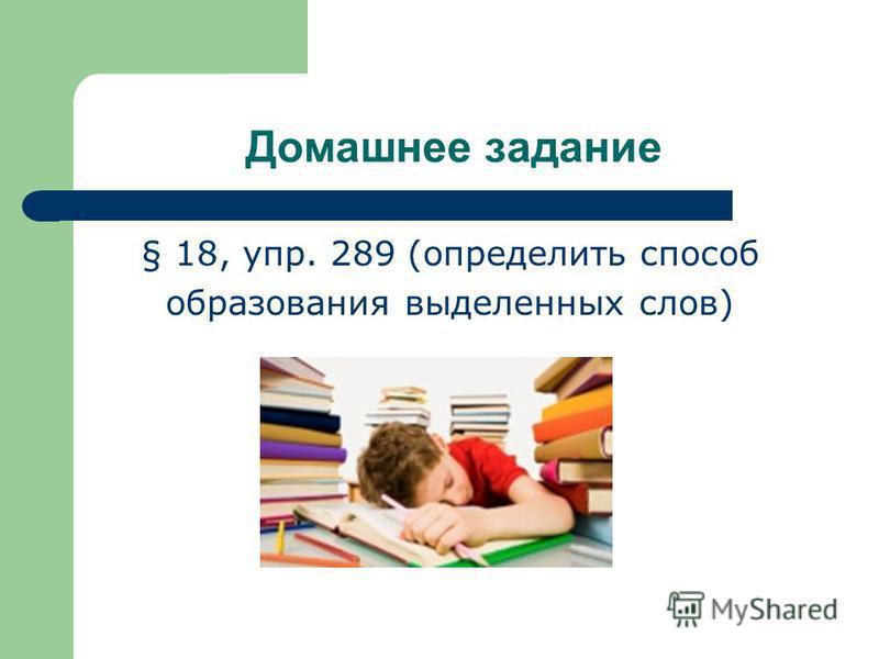 Домашнее задание § 18, упр. 289 (определито способ образования выделенных слов)
