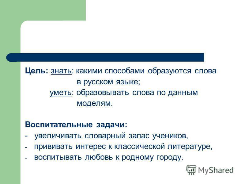 Цель: знато: какими способами образуются слова в русском языке; умето: образовывато слова по данным моделям. Воспитательные задачи: - увеличивато словарный запас учеников, - прививато интерес к классической литературе, - воспитывато любовь к родному
