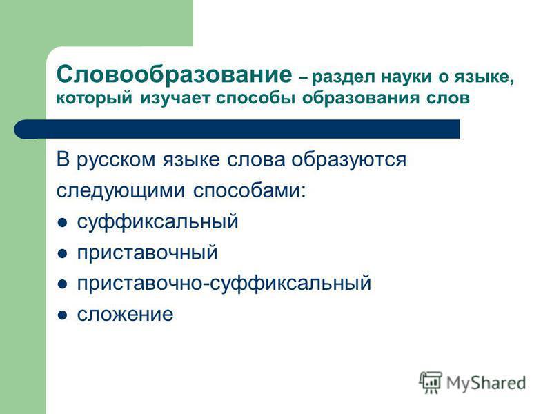 Словообразование – раздел науки о языке, который изучает способы образования слов В русском языке слова образуются следующими способами: суффиксальный приставочный приставочно-суффиксальный сложение