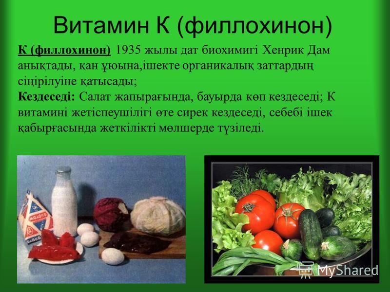 Витамин К (филлохинон) К (филлохинон) 1935 жилы дат биохимигі Хенрик Дам анықтады, қан ұюына,ішекте органикалық заттардың сіңірілуіне қатысады; Кездеседі: Салат жапырағында, бауырда көп кездеседі; К витамині жетіспеушілігі өте сирек кездеседі, себебі