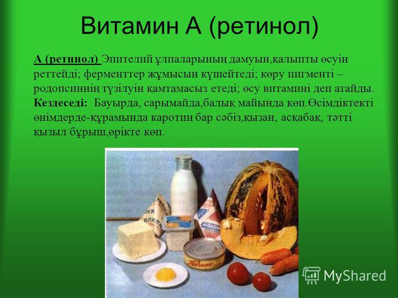 Витамин А (ретинол) А (ретинол) Эпителий ұлпаларының дамуын,қалыпты өсуін ртетейді; ферментер жұмысын күшейтеді; көру пигменті – родопсиннің түзілуін қамтамасыз етеді; өсу витамині деп атайды. Кездеседі: Бауырда, сарымайда,балық майында көп.Өсімдікте