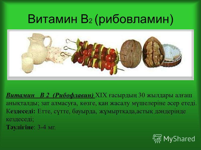 Витамин В 2 (рибовламин) Витамин В 2 (Рибофлавин) ХІХ ғасырдың 30 жылдары алғаш анықталды; зат алмазуға, көзге, қан жасалу мүшелеріне әсер етеді. Кездеседі: Етте, сүтте, бауырда, жұмыртқада,астық дәндерінде кездеседі; Тәулігіне: 3-4 мг.