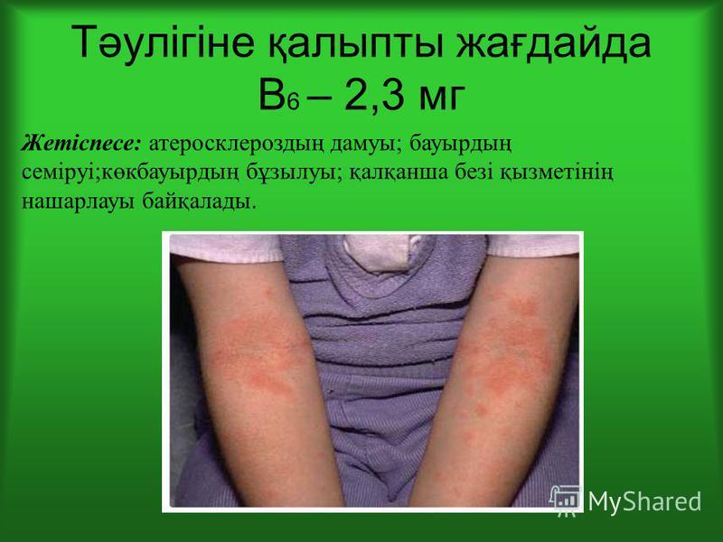 Тәулігіне қалыпты жағдайда В 6 – 2,3 мг Жетіспесе: атеросклероздың дамуы; бауырдың семіруі;көкбауырдың бұзылуы; қалқанша безі қызметінің нашарлауы байқалады.