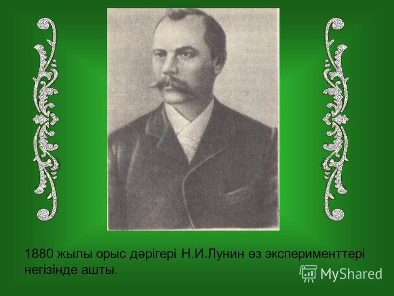 1880 жилы орыс дәрігері Н.И.Лунин өз эксперименттері негізінде ашты.