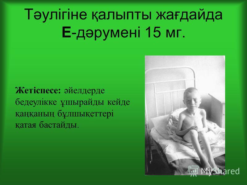Тәулігіне қалыпты жағдайда Е-дәрумені 15 мг. Жетіспесе: әйелдерде бедеулікке ұшырайды кейде қаңқаның бұлшықтетері қатая бастарды.
