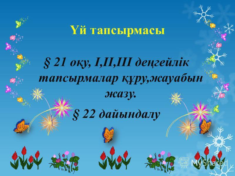 Үй тапсырмасы § 21 оқу, I,II,III деңгейлік тапсырмалар құру,жауабын жазу. § 22 дайындалу