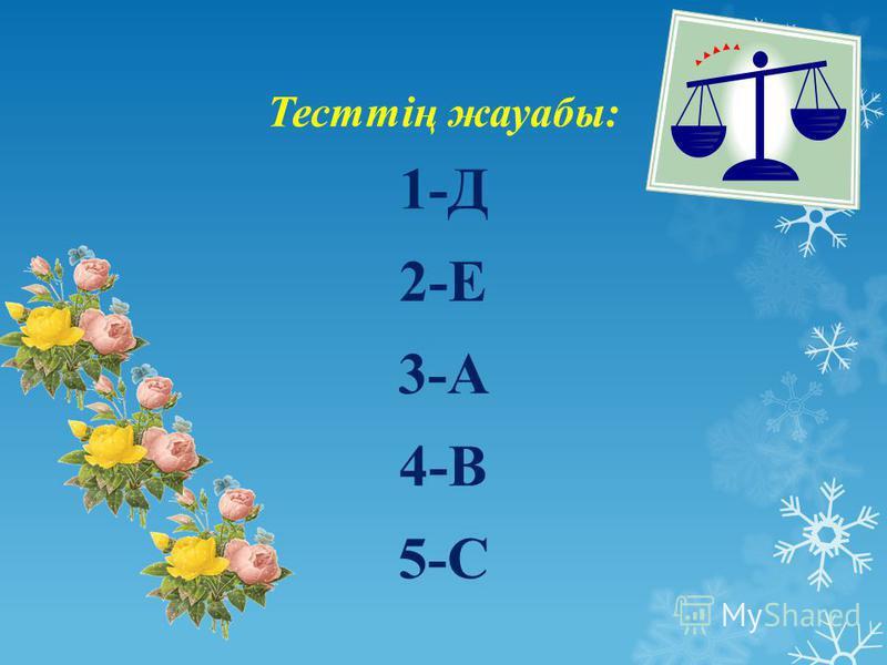 Тесттің жауабы: 1-Д 2-Е 3-А 4-В 5-С