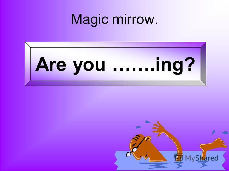 Magic mirrow. Are you …….ing?