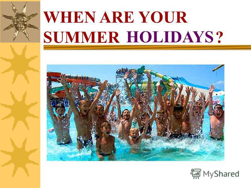 WHEN ARE YOUR SUMMER ? HOLIDAYS