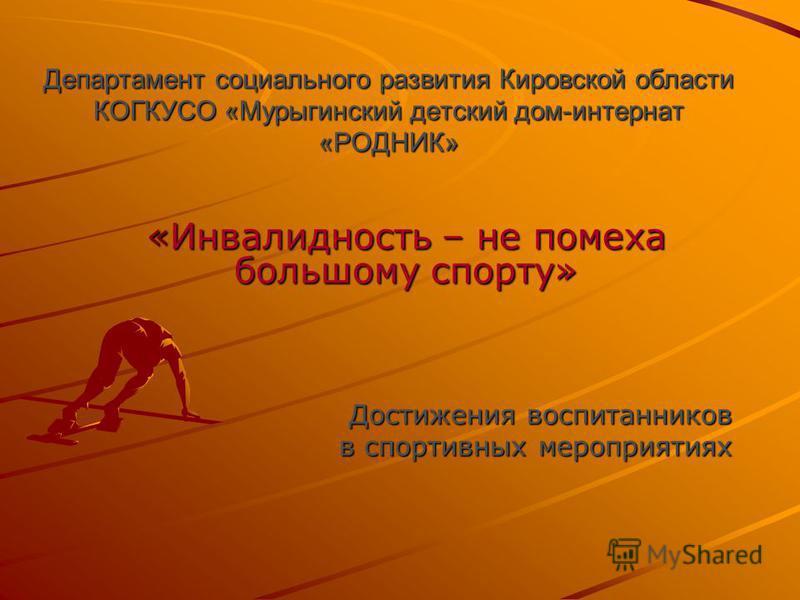 Департамент социального развития Кировской области КОГКУСО «Мурыгинский детский дом-интернат «РОДНИК» «Инвалидность – не помеха большому спорту» Достижения воспитанников в спортивных мероприятиях