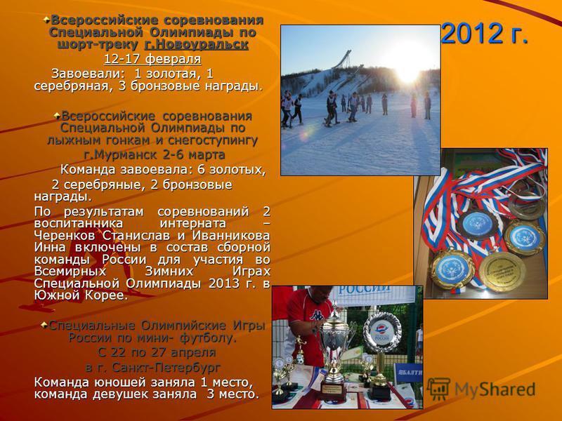 2012 г. Всероссийские соревнования Специальной Олимпиады по шорт-треку г.Новоуральск 12-17 февраля Завоевали: 1 золотая, 1 серебряная, 3 бронзовые награды. Завоевали: 1 золотая, 1 серебряная, 3 бронзовые награды. Всероссийские соревнования Специально