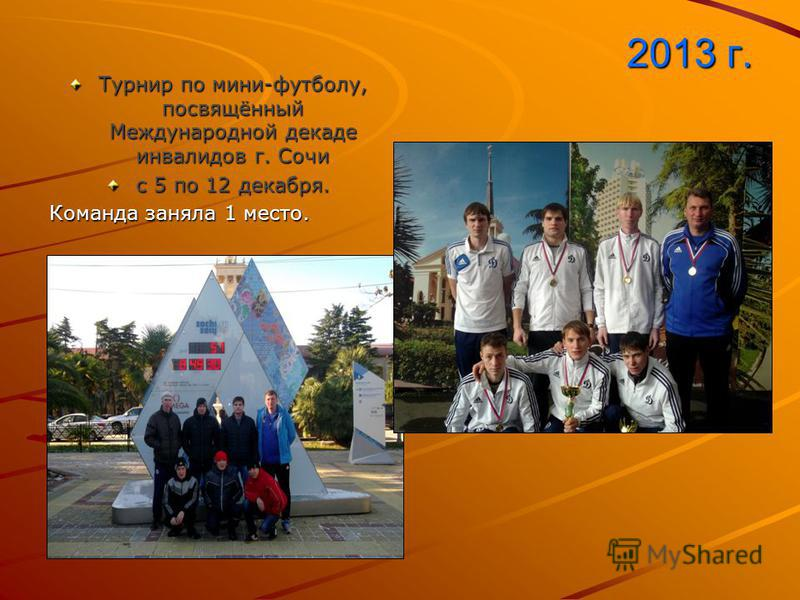 2013 г. Турнир по мини-футболу, посвящённый Международной декаде инвалидов г. Сочи с 5 по 12 декабря. Команда заняла 1 место.