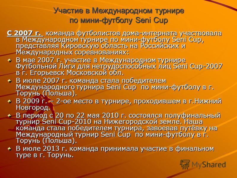Участие в Международном турнире по мини-футболу Seni Cup С 2007 г. команда футболистов дома-интерната участвовала в Международном турнире по мини-футболу Seni Cup, представляя Кировскую область на Российских и Международных соревнованиях: В мае 2007