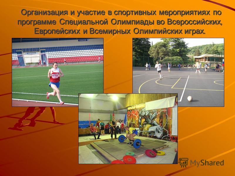 Организация и участие в спортивных мероприятиях по программе Специальной Олимпиады во Всероссийских, Европейских и Всемирных Олимпийских играх. Организация и участие в спортивных мероприятиях по программе Специальной Олимпиады во Всероссийских, Европ