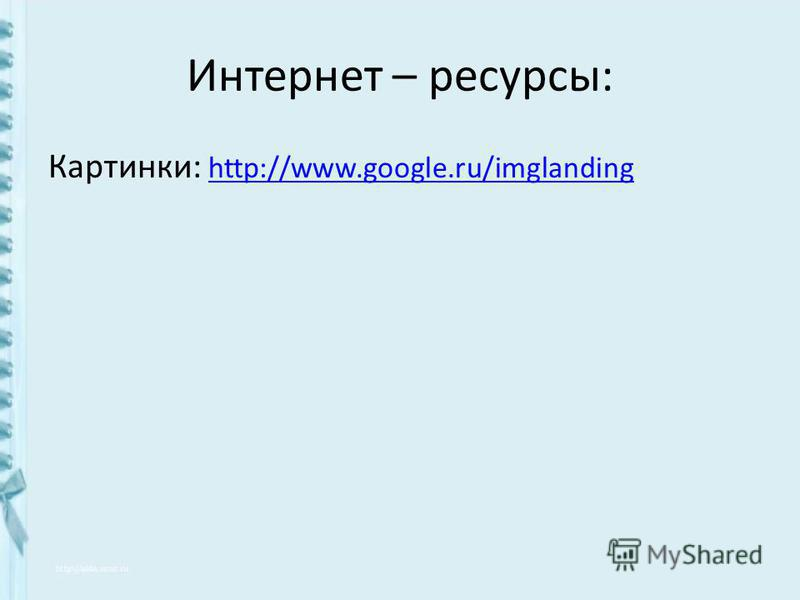 Интернет – ресурсы: Картинки: http://www.google.ru/imglanding http://www.google.ru/imglanding