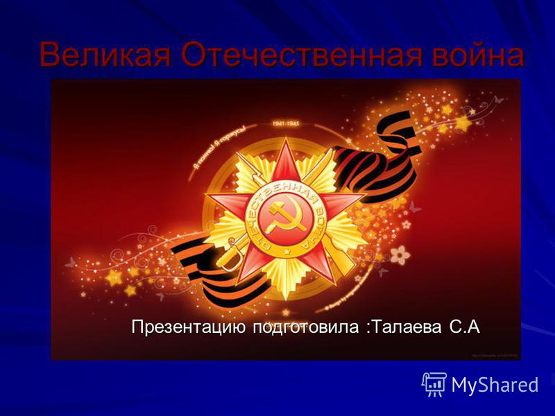 Великая Отечественная война Презентацию подготовила :Талаева С.А
