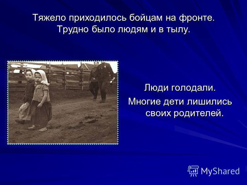 Тяжело приходилось бойцам на фронте. Трудно было людям и в тылу. Люди голодали. Многие дети лишились своих родителей.