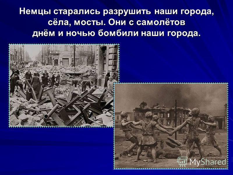 Немцы старались разрушить наши города, сёла, мосты. Они с самолётов днём и ночью бомбили наши города.