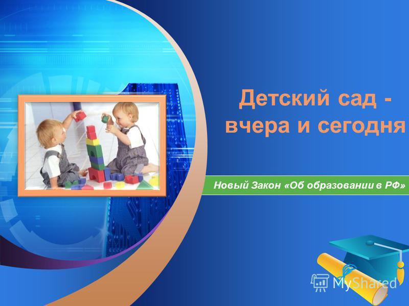 LOGO Add your company slogan Детский сад - вчера и сегодня Новый Закон «Об образовании в РФ»
