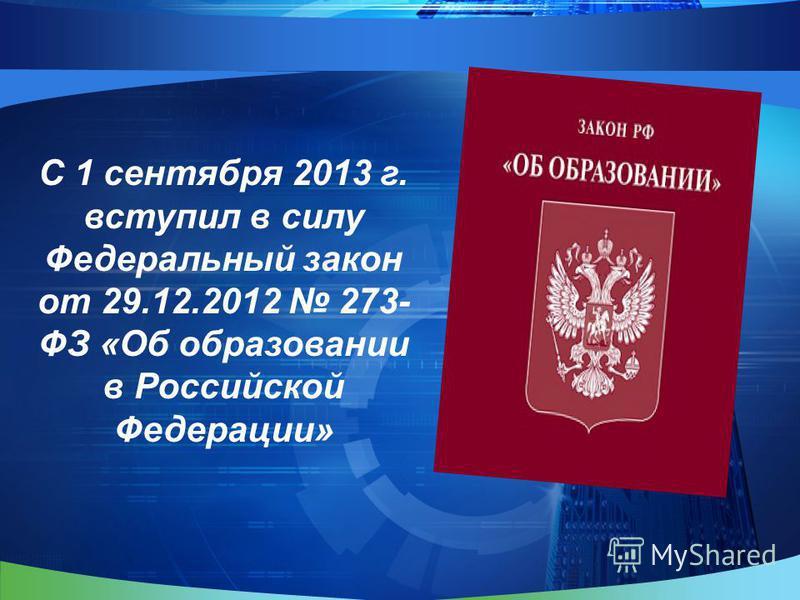 С 1 сентября 2013 г. вступил в силу Федеральный закон от 29.12.2012 273- ФЗ «Об образовании в Российской Федерации»