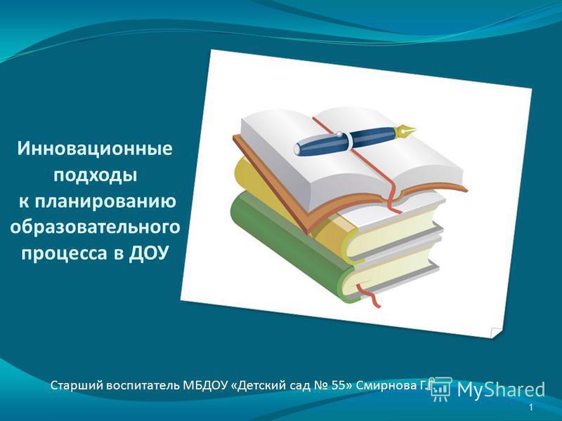 Инновационные подходы к планированию образовательного процесса в ДОУ Старший воспитатель МБДОУ «Детский сад 55» Смирнова Г.Г. 1