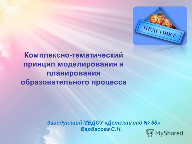 Комплексно-тематический принцип моделирования и планирования образовательного процесса Заведующий МБДОУ «Детский сад 55» Бардасова С.Н.