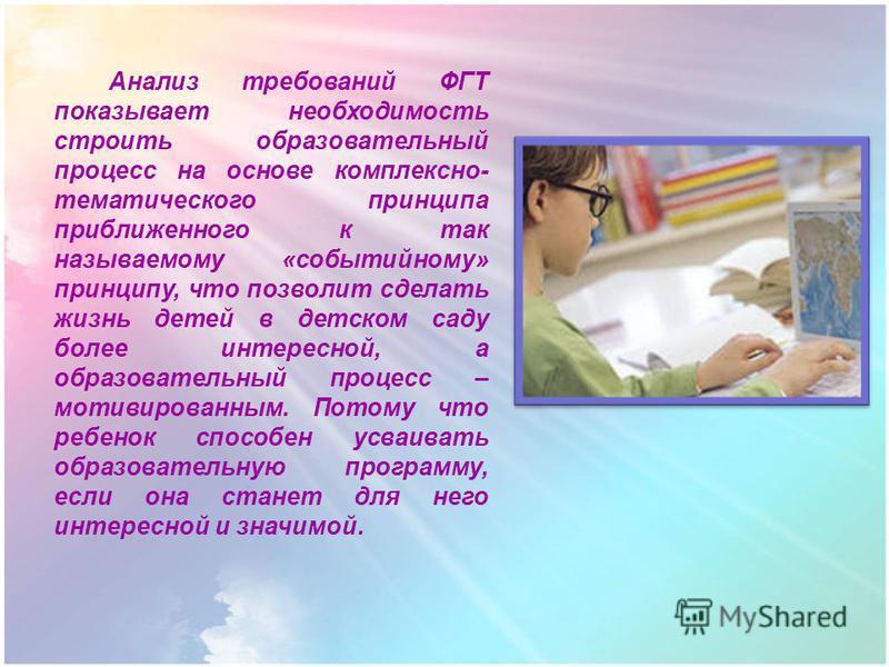 Анализ требований ФГТ показывает необходимость строить образовательный процесс на основе комплексно- тематического принципа приближенного к так называемому «событийному» принципу, что позволит сделать жизнь детей в детском саду более интересной, а об