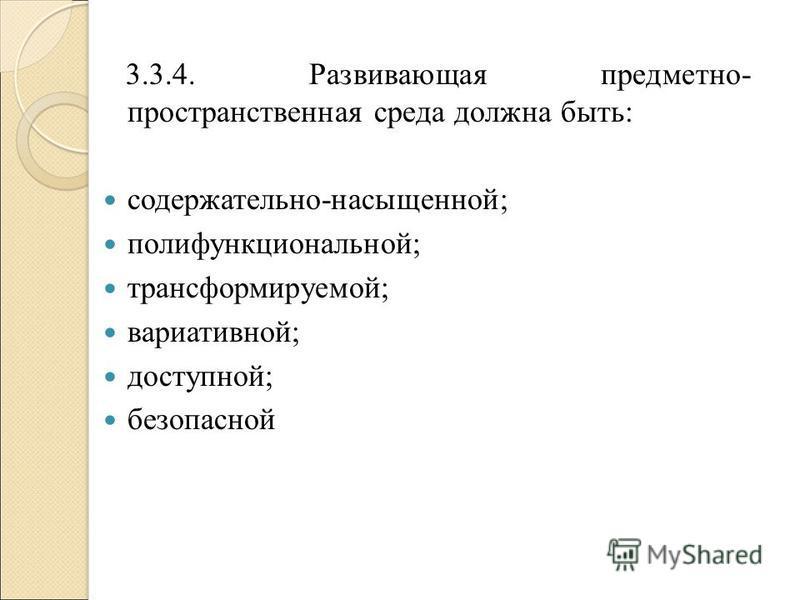 3.3.4. Развивающая предметно- пространственная среда должна быть: содержательно-насыщенной; полифункциональной; трансформируемой; вариативной; доступной; безопасной