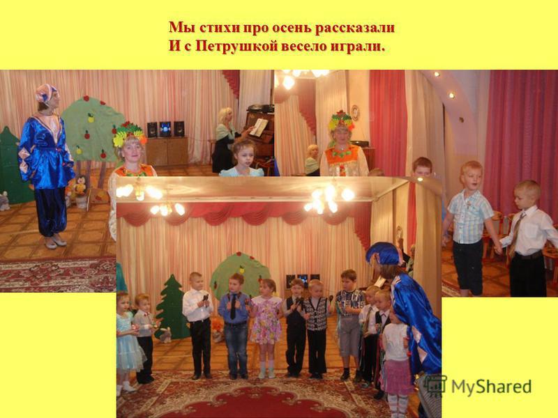 Мы стихи про осень рассказали И с Петрушкой весело играли.