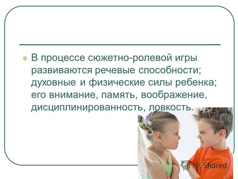 В процессе сюжетно-ролевой игры развиваются речевые способности; духовные и физические силы ребенка; его внимание, память, воображение, дисциплинированность, ловкость.