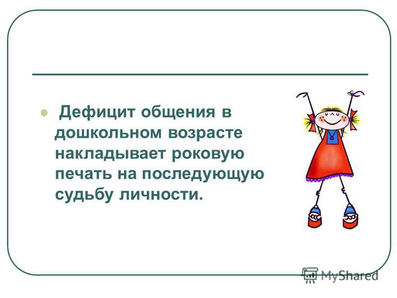 Дефицит общения в дошкольном возрасте накладывает роковую печать на последующую судьбу личности.