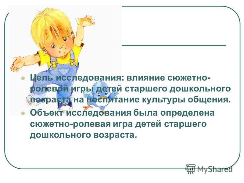 Цель исследования: влияние сюжетно- ролевой игры детей старшего дошкольного возраста на воспитание культуры общения. Объект исследования была определена сюжетно-ролевая игра детей старшего дошкольного возраста.