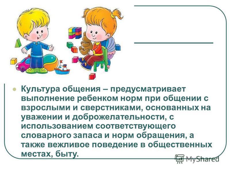 Культура общения – предусматривает выполнение ребенком норм при общении с взрослыми и сверстниками, основанных на уважении и доброжелательности, с использованием соответствующего словарного запаса и норм обращения, а также вежливое поведение в общест
