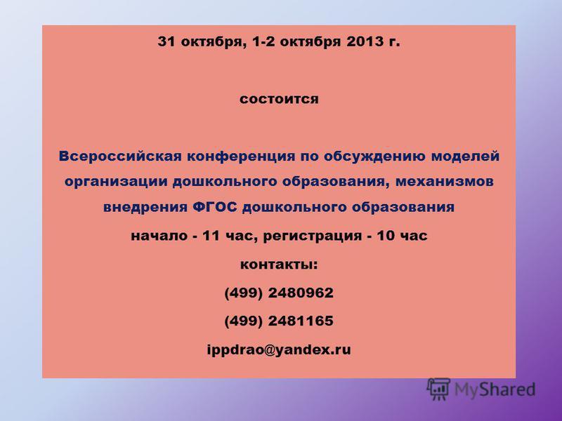 31 октября, 1-2 октября 2013 г. состоится Всероссийская конференция по обсуждению моделей организации дошкольного образования, механизмов внедрения ФГОС дошкольного образования начало - 11 час, регистрация - 10 час контакты: (499) 2480962 (499) 24811
