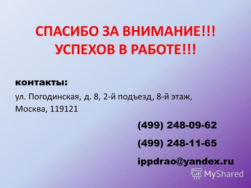 СПАСИБО ЗА ВНИМАНИЕ!!! УСПЕХОВ В РАБОТЕ!!! контакты: ул. Погодинская, д. 8, 2-й подъезд, 8-й этаж, Москва, 119121 (499) 248-09-62 (499) 248-11-65 ippdrao@yandex.ru
