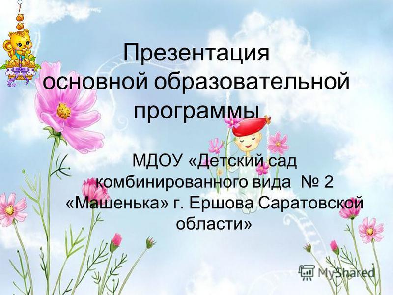 Презентация основной образовательной программы МДОУ «Детский сад комбинированного вида 2 «Машенька» г. Ершова Саратовской области»