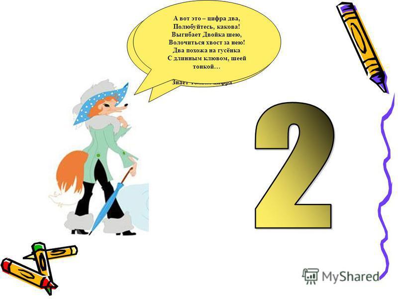 Сколько ушек на макушке, Сколько ног у пол-лягушки, Сколько у сома усов У планеты полюсов, Сколько в целом половинок, В паре - новеньких ботинок, И передних лап у льва Знает только цифра А вот это – цифра два, Полюбуйтесь, какова! Выгибает Двойка шею