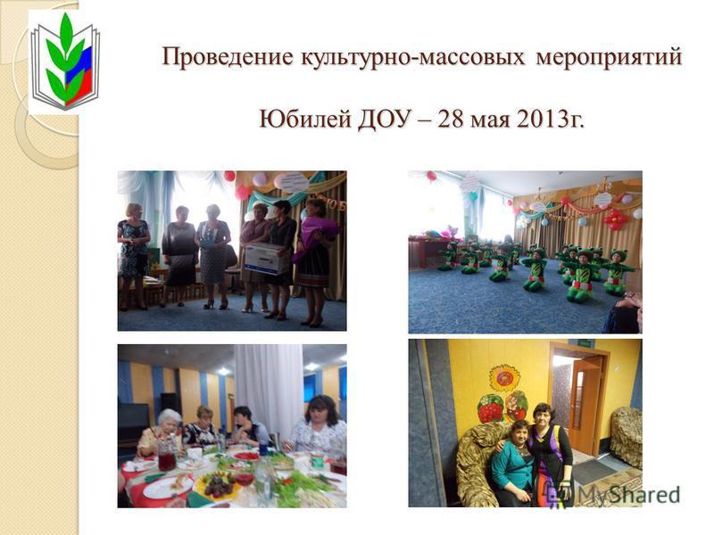 Проведение культурно-массовых мероприятий Юбилей ДОУ – 28 мая 2013 г.