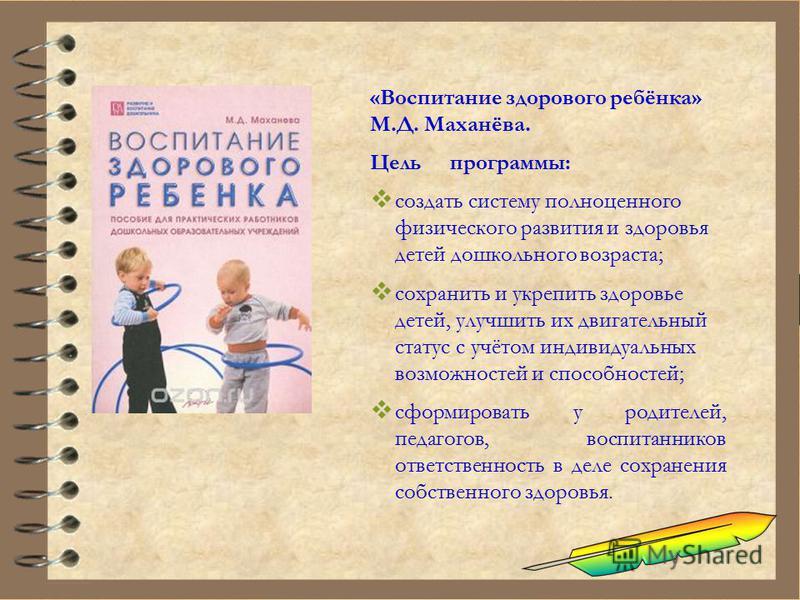 «Воспитание здорового ребёнка» М.Д. Маханёва. Цельпрограммы: создать систему полноценного физического развития и здоровья детей дошкольного возраста; сохранить и укрепить здоровье детей, улучшить их двигательный статус с учётом индивидуальных возможн